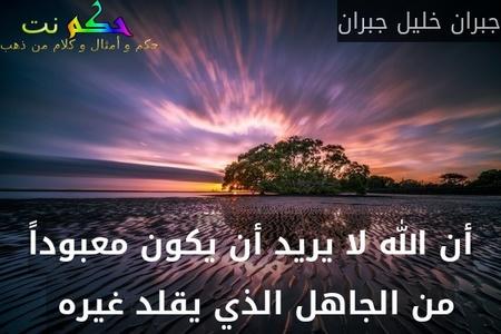 أن الله لا يريد أن يكون معبوداً من الجاهل الذي يقلد غيره -جبران خليل جبران