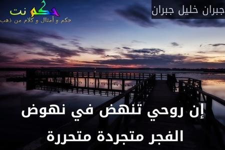 إن روحي تنهض في نهوض الفجر متجردة متحررة -جبران خليل جبران