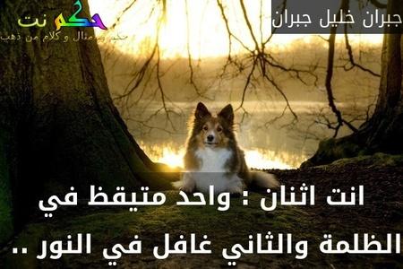 انت اثنان : واحد متيقظ في الظلمة والثاني غافل في النور .. -جبران خليل جبران