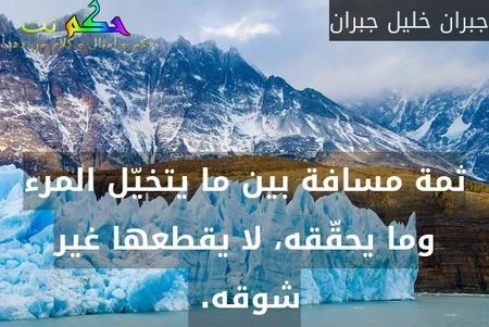 ثمة مسافة بين ما يتخيّل المرء وما يحقّقه، لا يقطعها غير شوقه. -جبران خليل جبران