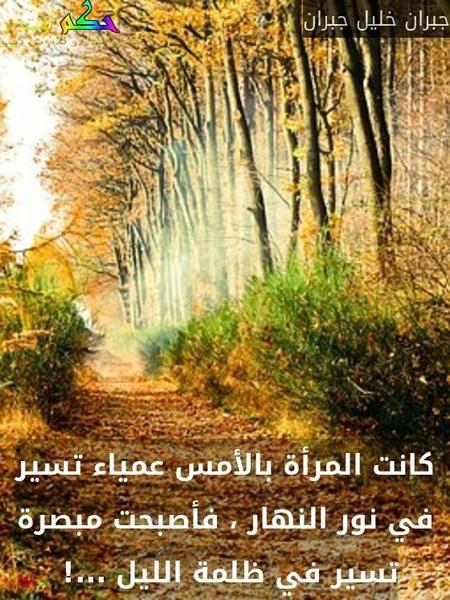 كانت المرأة بالأمس عمياء تسير في نور النهار ، فأصبحت مبصرة تسير في ظلمة الليل ...! -جبران خليل جبران