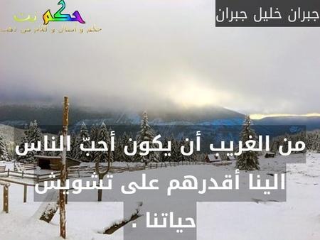 من الغريب أن يكون أحبّ الناس الينا أقدرهم على تشويش حياتنا . -جبران خليل جبران