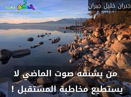 من يشنقه صوت الماضي لا يستطيع مخاطبة المستقبل ! -جبران خليل جبران