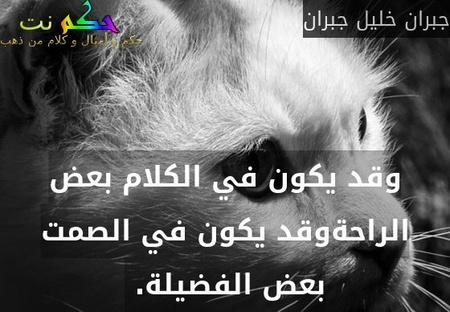 وقد يكون في الكلام بعض الراحةوقد يكون في الصمت بعض الفضيلة. -جبران خليل جبران