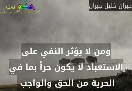 ومن لا يؤثر النفي على الاستعباد لا يكون حراً بما في الحرية من الحق والواجب -جبران خليل جبران