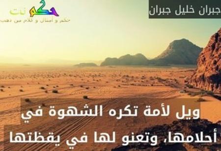 ويل لأمة تكره الشهوة في أحلامها، وتعنو لها في يقظتها -جبران خليل جبران