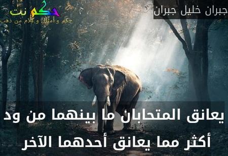 يعانق المتحابان ما بينهما من ود أكثر مما يعانق أحدهما الآخر -جبران خليل جبران