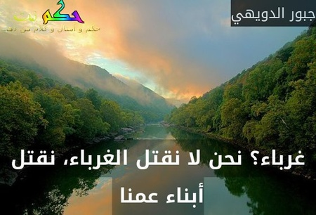 غرباء؟ نحن لا نقتل الغرباء، نقتل أبناء عمنا -جبور الدويهي