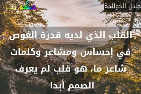 القلب الذي لديه قدرة الغوص في إحساس ومشاعر وكلمات شاعر ما، هو قلب لم يعرف الصمم أبدا -جلال الخوالدة
