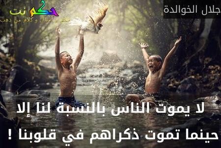 لا يموت الناس بالنسبة لنا إلا حينما تموت ذكراهم في قلوبنا ! -جلال الخوالدة