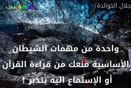 واحدة من مهمات الشيطان الأساسية منعك من قراءة القرآن أو الإستماع اليه بتدبر ! -جلال الخوالدة
