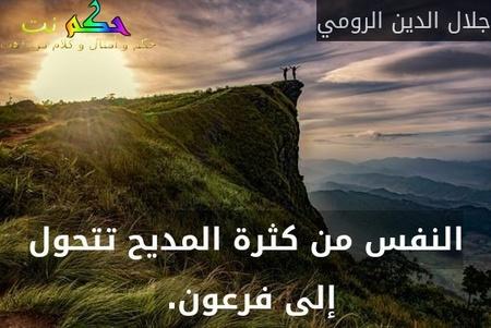 النفس من كثرة المديح تتحول إلى فرعون. -جلال الدين الرومي