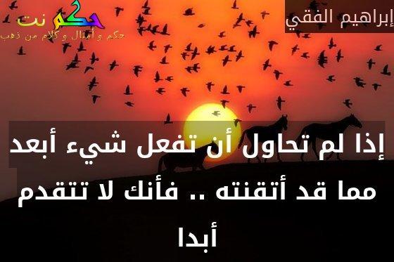 إذا لم تحاول أن تفعل شيء أبعد مما قد أتقنته .. فأنك لا تتقدم أبدا-إبراهيم الفقي