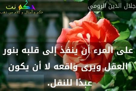 على المرء أن ينفذ إلى قلبه بنور العقل ويرى واقعه لا أن يكون عبدًا للنقل. -جلال الدين الرومي