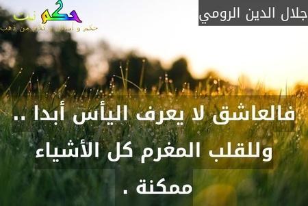 فالعاشق لا يعرف اليأس أبدا .. وللقلب المغرم كل الأشياء ممكنة . -جلال الدين الرومي