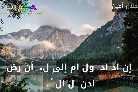 إن اد اد  ول ام إلى ل.  أن رض ادن  ل ال ً . -جلال أمين