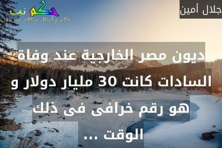 ديون مصر الخارجية عند وفاة السادات كانت 30 مليار دولار و هو رقم خرافى فى ذلك الوقت ... -جلال أمين
