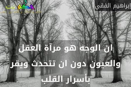 ان الوجه هو مرآة العقل والعيون دون ان تتحدث ويقر بأسرار القلب-إبراهيم الفقي