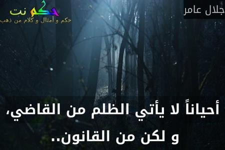 أحياناً لا يأتي الظلم من القاضي، و لكن من القانون.. -جلال عامر