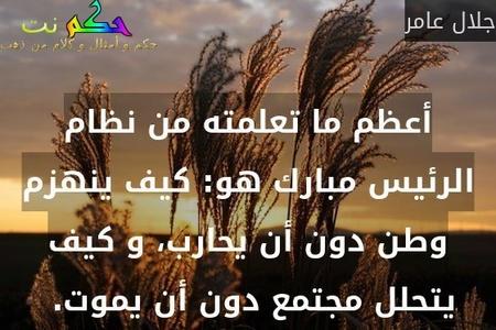 أعظم ما تعلمته من نظام الرئيس مبارك هو: كيف ينهزم وطن دون أن يحارب، و كيف يتحلل مجتمع دون أن يموت. -جلال عامر