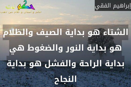 الشتاء هو بداية الصيف والظلام هو بداية النور والضغوط هي بداية الراحة والفشل هو بداية النجاح-إبراهيم الفقي