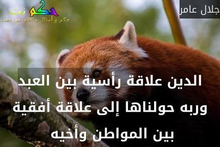 الدين علاقة رأسية بين العبد وربه حولناها إلى علاقة أفقية بين المواطن وأخيه -جلال عامر