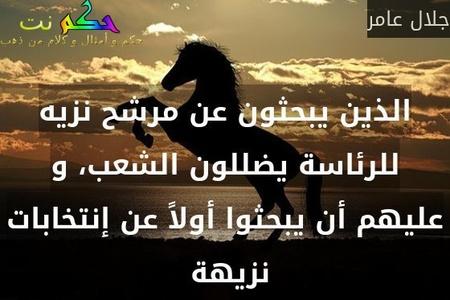 الذين يبحثون عن مرشح نزيه للرئاسة يضللون الشعب، و عليهم أن يبحثوا أولاً عن إنتخابات نزيهة -جلال عامر
