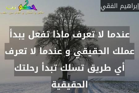 عندما لا تعرف ماذا تفعل يبدأ عملك الحقيقي و عندما لا تعرف أي طريق تسلك تبدأ رحلتك الحقيقية-إبراهيم الفقي