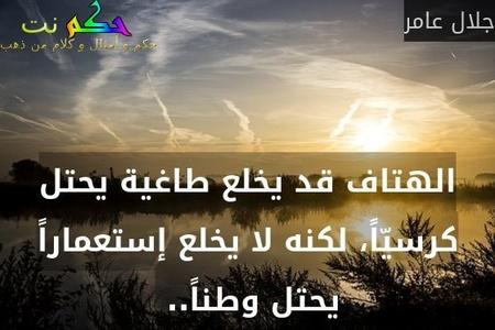 الهتاف قد يخلع طاغية يحتل كرسيّاً، لكنه لا يخلع إستعماراً يحتل وطناً.. -جلال عامر