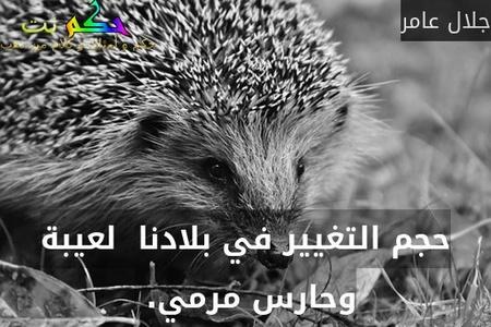 حجم التغيير في بلادنا  لعيبة وحارس مرمي. -جلال عامر