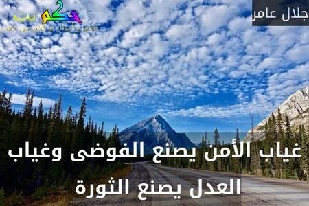 غياب الأمن يصنع الفوضى وغياب العدل يصنع الثورة -جلال عامر