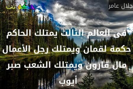فى العالم الثالث يمتلك الحاكم حكمة لقمان ويمتلك رجل الأعمال مال قارون ويمتلك الشعب صبر أيوب -جلال عامر