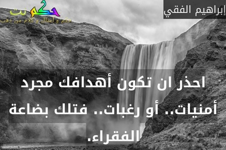 احذر ان تكون أهدافك مجرد أمنيات.. أو رغبات.. فتلك بضاعة الفقراء.-إبراهيم الفقي
