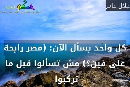 كل واحد يسأل الآن: (مصر رايحة على فين؟) مش تسألوا قبل ما تركبوا -جلال عامر