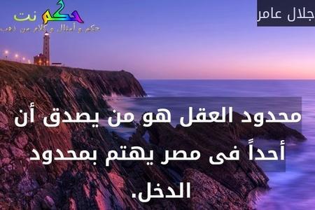 محدود العقل هو من يصدق أن أحداً فى مصر يهتم بمحدود الدخل. -جلال عامر