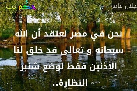 نحن في مصر نعتقد أن الله سبحانه و تعالى قد خلق لنا الأذنين فقط لوضع شنبر النظارة.. -جلال عامر