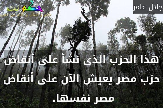 هذا الحزب الذى نشأ على أنقاض حزب مصر يعيش الآن على أنقاض مصر نفسها. -جلال عامر