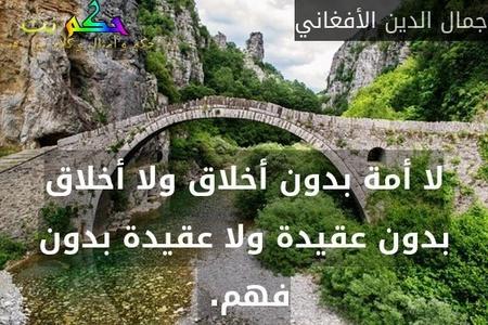 لا أمة بدون أخلاق ولا أخلاق بدون عقيدة ولا عقيدة بدون فهم. -جمال الدين الأفغاني