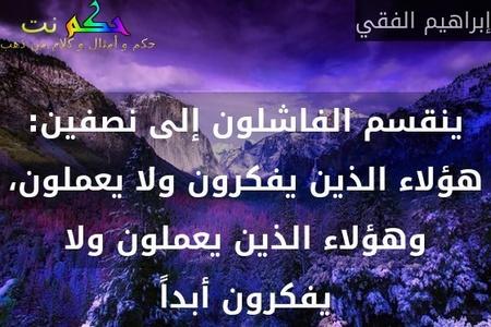ينقسم الفاشلون إلى نصفين: هؤلاء الذين يفكرون ولا يعملون، وهؤلاء الذين يعملون ولا يفكرون أبداً-إبراهيم الفقي
