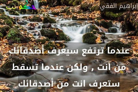 عندما ترتفع سيعرف أصدقائك من انت , ولكن عندما تسقط ستعرف انت من أصدقائك-إبراهيم الفقي