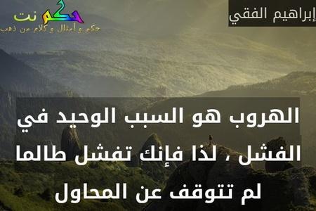 الهروب هو السبب الوحيد في الفشل ، لذا فإنك تفشل طالما لم تتوقف عن المحاول-إبراهيم الفقي