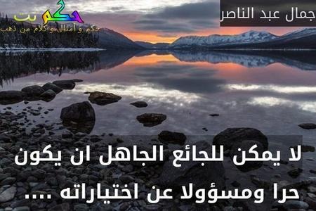 لا يمكن للجائع الجاهل ان يكون حرا ومسؤولا عن اختياراته .... -جمال عبد الناصر