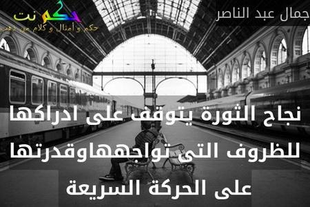 نجاح الثورة يتوقف على ادراكها للظروف التى تواجههاوقدرتها على الحركة السريعة -جمال عبد الناصر