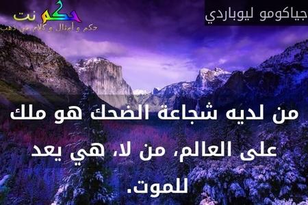 من لديه شجاعة الضحك هو ملك على العالم، من لا، هي يعد للموت. -جياكومو ليوباردي