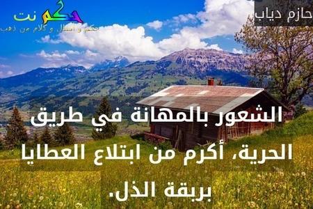 الشعور بالمهانة في طريق الحرية، أكرم من ابتلاع العطايا بربقة الذل. -حازم دياب