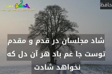 شاد مجلسان در قدم و مقدم توست جا غم باد هر آن دل که نخواهد شادت -حافظ