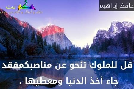 قل للملوك تنحو عن مناصبكمفقد جاء آخذ الدنيا ومعطيها . -حافظ إبراهيم