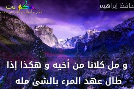 و مل كلانا من أخيه و هكذا إذا طال عهد المرء بالشئ مله -حافظ إبراهيم
