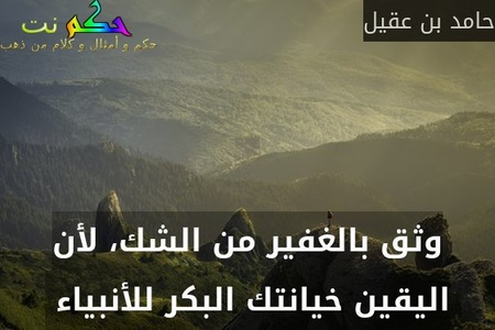 وثق بالغفير من الشك، لأن اليقين خيانتك البكر للأنبياء -حامد بن عقيل