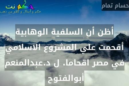 أظن أن السلفية الوهابية أقحمت علي المشروع الاسلامي في مصر اقحاما. ل د.عبدالمنعم أبوالفتوح -حسام تمام